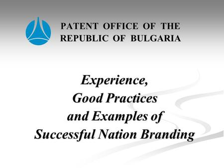 PATENT OFFICE OF THE REPUBLIC OF BULGARIA Experience, Good Practices and Examples of Successful Nation Branding PATENT OFFICE OF THE REPUBLIC OF BULGARIA.