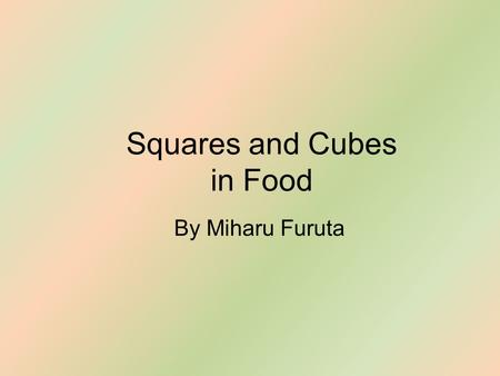 Squares and Cubes in Food By Miharu Furuta. Square Watermelons Square watermelons can grow in fact without chemicals or anything of such, all you need.