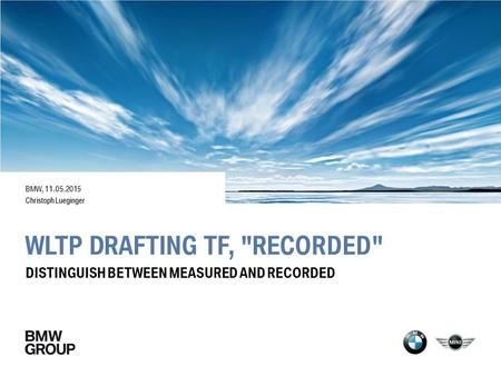 WLTP DRAFTING TF, RECORDED BMW, 11.05.2015 Christoph Lueginger DISTINGUISH BETWEEN MEASURED AND RECORDED.