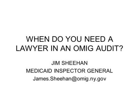 WHEN DO YOU NEED A LAWYER IN AN OMIG AUDIT? JIM SHEEHAN MEDICAID INSPECTOR GENERAL