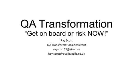 "QA Transformation ""Get on board or risk NOW!"" Ray Scott QA Transformation Consultant"