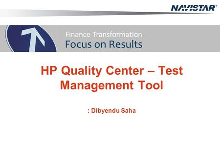 HP Quality Center – Test Management Tool : Dibyendu Saha Finance Transformation Focus on Results.