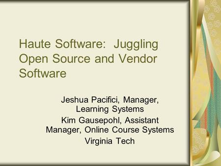 Haute Software: Juggling Open Source and Vendor Software Jeshua Pacifici, Manager, Learning Systems Kim Gausepohl, Assistant Manager, Online Course Systems.