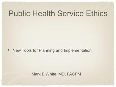 Public Health Service Ethics New Tools for Planning and Implementation Mark E White, MD, FACPM.