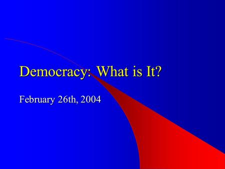 Democracy: What is It? February 26th, 2004. Democracy – Basic Elements consent of the governed (process) consent of the governed (process) – free and.