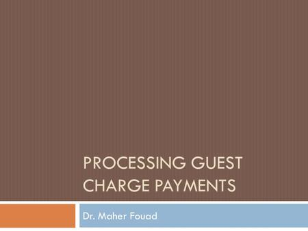 PROCESSING GUEST CHARGE PAYMENTS Dr. Maher Fouad.