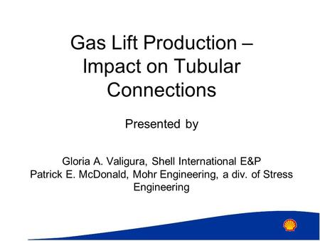 Gas Lift Production – Impact on Tubular Connections Presented by Gloria A. Valigura, Shell International E&P Patrick E. McDonald, Mohr Engineering, a div.