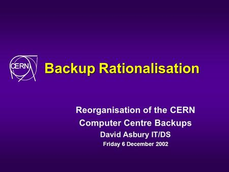 Backup Rationalisation Reorganisation of the CERN Computer Centre Backups David Asbury IT/DS Friday 6 December 2002.