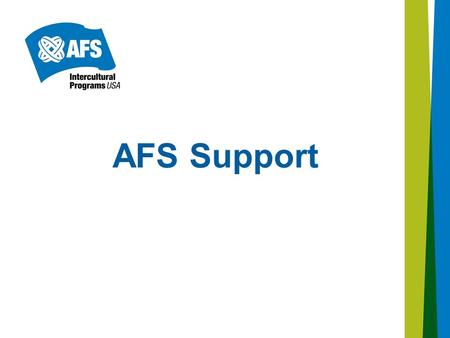 AFS Support. Provides assistance to participants (students) and host families during the exchange experience. Liaisons Support Coordinators AFS Support.