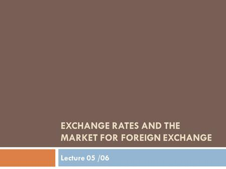 EXCHANGE RATES AND THE MARKET FOR FOREIGN EXCHANGE Lecture 05 /06.