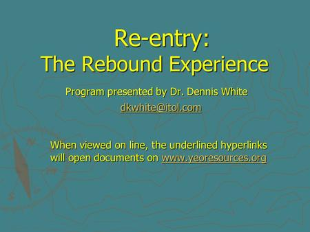 Re-entry: The Rebound Experience Program presented by Dr. Dennis White When viewed on line, the underlined hyperlinks will open documents.