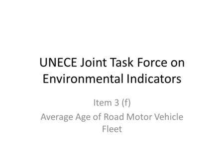 UNECE Joint Task Force on Environmental Indicators Item 3 (f) Average Age of Road Motor Vehicle Fleet.