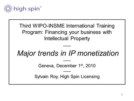 1 Third WIPO-INSME International Training Program: Financing your business with Intellectual Property ––– Major trends in IP monetization ––– Geneva, December.