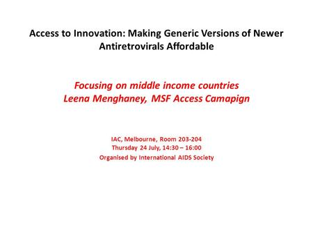 Access to Innovation: Making Generic Versions of Newer Antiretrovirals Affordable Focusing on middle income countries Leena Menghaney, MSF Access Camapign.