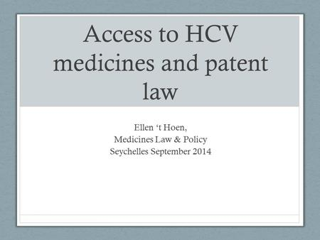 Access to HCV medicines and patent law Ellen 't Hoen, Medicines Law & Policy Seychelles September 2014.