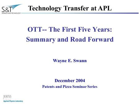 1 OTT-- The First Five Years: Summary and Road Forward Wayne E. Swann December 2004 Patents and Pizza Seminar Series Technology Transfer at APL.