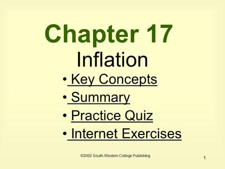 1 Chapter 17 Inflation Key Concepts Key Concepts Summary Summary Practice Quiz Internet Exercises Internet Exercises ©2002 South-Western College Publishing.