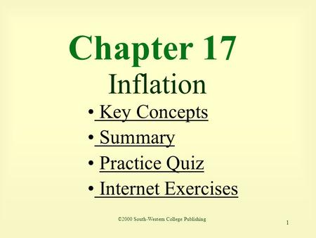 1 Chapter 17 Inflation Key Concepts Key Concepts Summary Summary Practice Quiz Internet Exercises Internet Exercises ©2000 South-Western College Publishing.