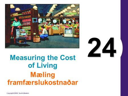 Copyright©2004 South-Western 24 Measuring the Cost of Living Mæling framfærslukostnaðar.