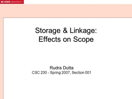 Storage & Linkage: Effects on Scope Rudra Dutta CSC 230 - Spring 2007, Section 001.