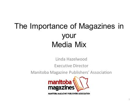 The Importance of Magazines in your Media Mix Linda Hazelwood Executive Director Manitoba Magazine Publishers' Association 1.