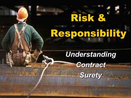 Risk & Responsibility Understanding Contract Surety Understanding Contract Surety.