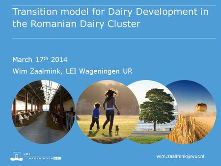 Transition model for Dairy Development in the Romanian Dairy Cluster March 17 th 2014 Wim Zaalmink, LEI Wageningen UR