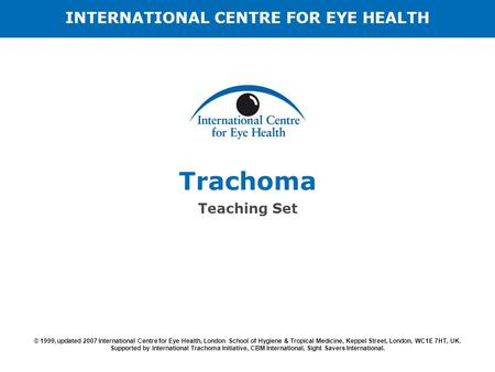 Trachoma Teaching Set © 1999, updated 2007 International Centre for Eye Health, London School of Hygiene & Tropical Medicine, Keppel Street, London, WC1E.