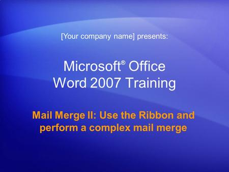 Microsoft ® Office Word 2007 Training Mail Merge II: Use the Ribbon and perform a complex mail merge [Your company name] presents: