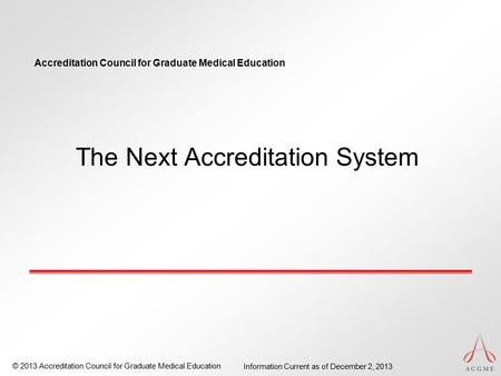 Accreditation Council for Graduate Medical Education © 2013 Accreditation Council for Graduate Medical Education Information Current as of December 2,