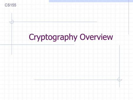 Cryptography Overview CS155. Cryptography Is A tremendous tool The basis for many security mechanisms Is not The solution to all security problems Reliable.