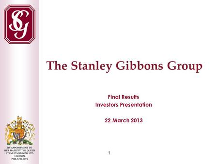 1 The Stanley Gibbons Group Final Results Investors Presentation 22 March 2013.
