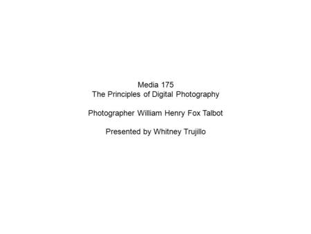 Media 175 The Principles of Digital Photography Photographer William Henry Fox Talbot Presented by Whitney Trujillo.