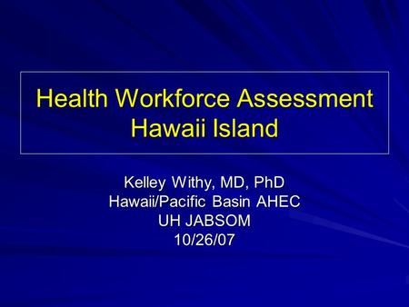 Health Workforce Assessment Hawaii Island Kelley Withy, MD, PhD Hawaii/Pacific Basin AHEC UH JABSOM 10/26/07.