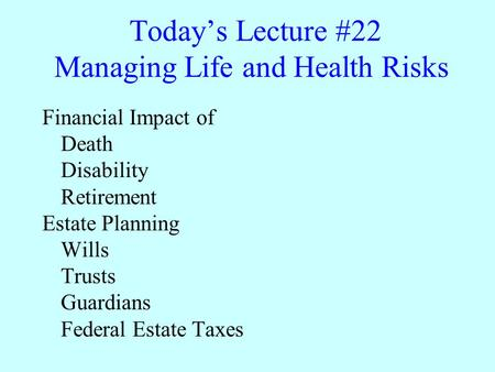 Today's Lecture #22 Managing Life and Health Risks Financial Impact of Death Disability Retirement Estate Planning Wills Trusts Guardians Federal Estate.