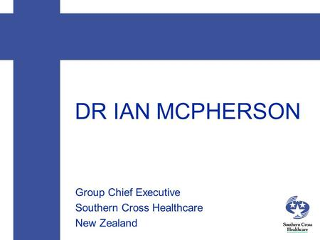 DR IAN MCPHERSON Group Chief Executive Southern Cross Healthcare New Zealand.