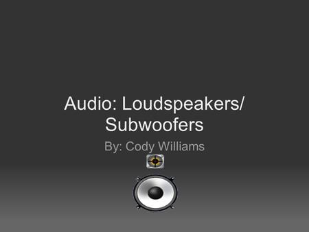 Audio: Loudspeakers/ Subwoofers By: Cody Williams.