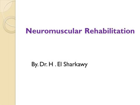 Neuromuscular Rehabilitation By. Dr. H. El Sharkawy.