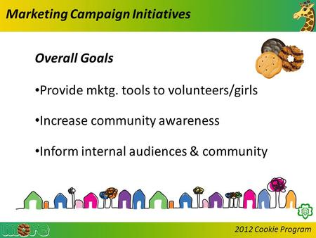 2012 Cookie Program Marketing Campaign Initiatives Overall Goals Provide mktg. tools to volunteers/girls Increase community awareness Inform internal audiences.