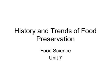 History and Trends of Food Preservation Food Science Unit 7.