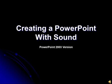 Creating a PowerPoint With Sound PowerPoint 2003 Version.
