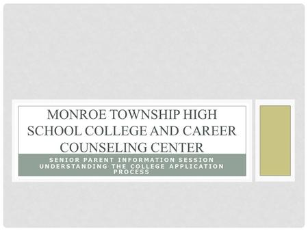 SENIOR PARENT INFORMATION SESSION UNDERSTANDING THE COLLEGE APPLICATION PROCESS MONROE TOWNSHIP HIGH SCHOOL COLLEGE AND CAREER COUNSELING CENTER.