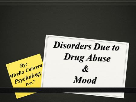 Disorders Due to Drug Abuse & Mood By: Mirella Cabrera Psychology Per.7.