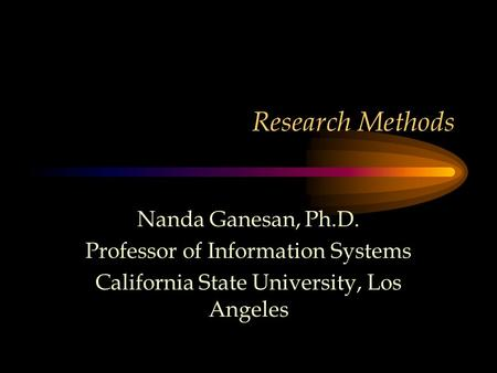 Research Methods Nanda Ganesan, Ph.D. Professor of Information Systems California State University, Los Angeles.