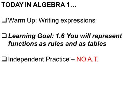 TODAY IN ALGEBRA 1…  Warm Up: Writing expressions  Learning Goal: 1.6 You will represent functions as rules and as tables  Independent Practice – NO.