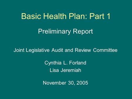 Basic Health Plan: Part 1 Preliminary Report Joint Legislative Audit and Review Committee Cynthia L. Forland Lisa Jeremiah November 30, 2005.