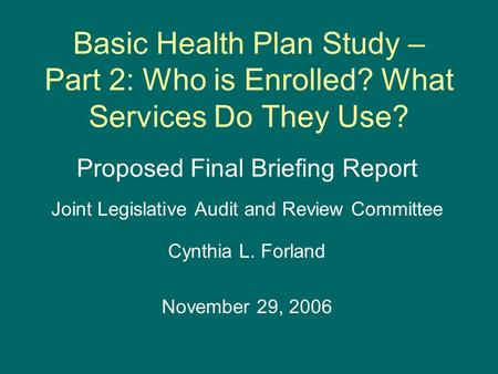 Basic Health Plan Study – Part 2: Who is Enrolled? What Services Do They Use? Proposed Final Briefing Report Joint Legislative Audit and Review Committee.