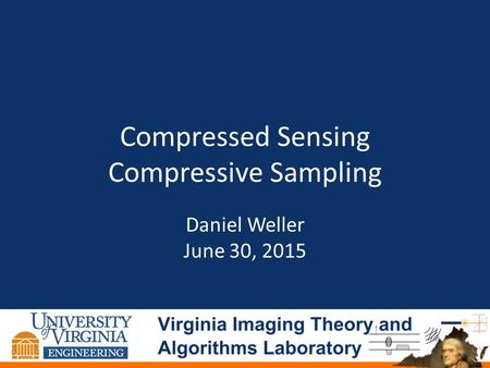 Compressed Sensing Compressive Sampling Daniel Weller June 30, 2015.