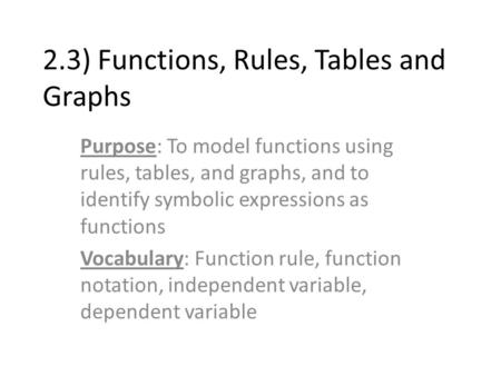 2.3) Functions, Rules, Tables and Graphs Purpose: To model functions using rules, tables, and graphs, and to identify symbolic expressions as functions.
