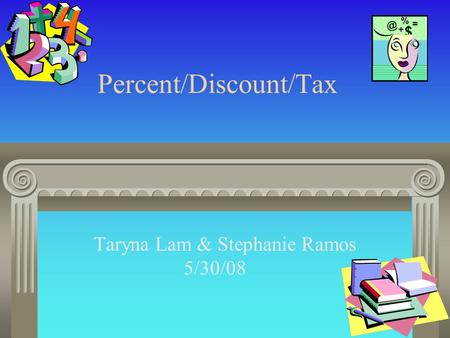 Percent/Discount/Tax Taryna Lam & Stephanie Ramos 5/30/08.